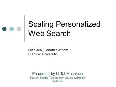 Scaling Personalized Web Search Glen Jeh, Jennfier Widom Stanford University Presented by Li-Tal Mashiach Search Engine Technology course (236620) Technion.