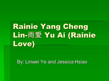 Rainie Yang Cheng Lin- 雨愛 Yu Ai (Rainie Love) By: Linwei Ye and Jessica Hsiao.
