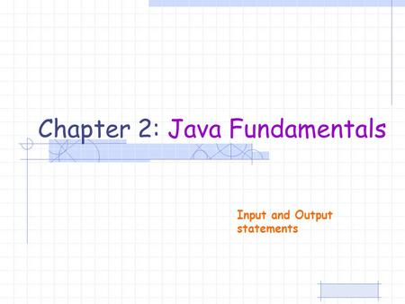 Chapter 2: Java Fundamentals Input and Output statements.