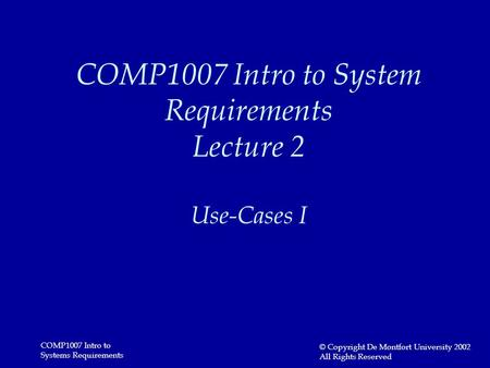 COMP1007 Intro to Systems Requirements © Copyright De Montfort University 2002 All Rights Reserved COMP1007 Intro to System Requirements Lecture 2 Use-Cases.