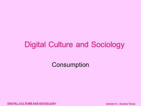 DIGITAL CULTURE AND SOCIOLOGY session 5 – Susana Tosca Digital Culture and Sociology Consumption.