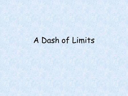 A Dash of Limits. Objectives Students will be able to Calculate a limit using a table and a calculator Calculate a limit requiring algebraic manipulation.