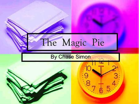 The Magic Pie By Chase Simon. © 2010 Chase Simon April 20 th 2010 April 20 th 2010 All rights reserved. This book or any portion thereof may not be reproduced.