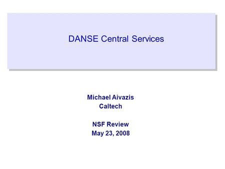DANSE Central Services Michael Aivazis Caltech NSF Review May 23, 2008.