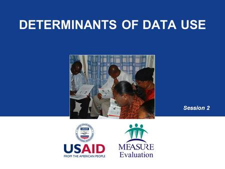 DETERMINANTS OF DATA USE Session 2. Session Objectives  Explain the data-use conceptual framework  Highlight the determinants of data use  List potential.