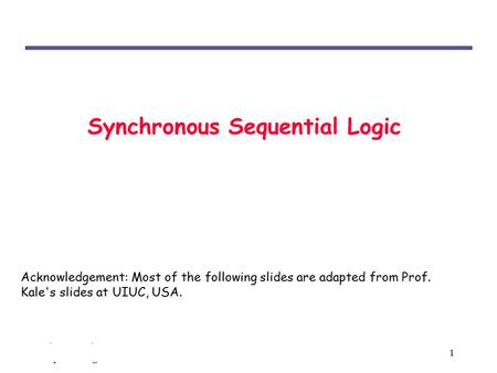 Chp 6: Synchronous sequential logic 1 Synchronous Sequential Logic Acknowledgement: Most of the following slides are adapted from Prof. Kale's slides at.