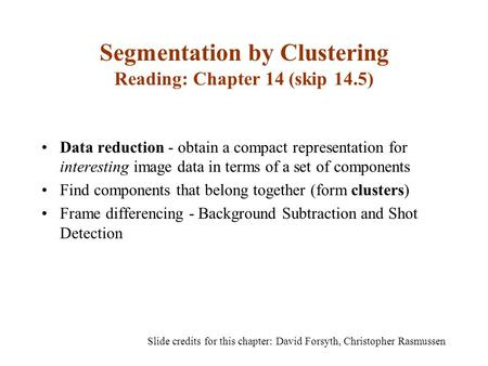 Segmentation by Clustering Reading: Chapter 14 (skip 14.5) Data reduction - obtain a compact representation for interesting image data in terms of a set.