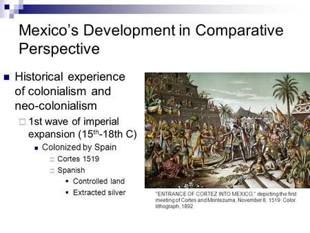 Mexico's Development in Comparative Perspective Historical experience of colonialism and neo-colonialism  1st wave of imperial expansion (15 th -18th.