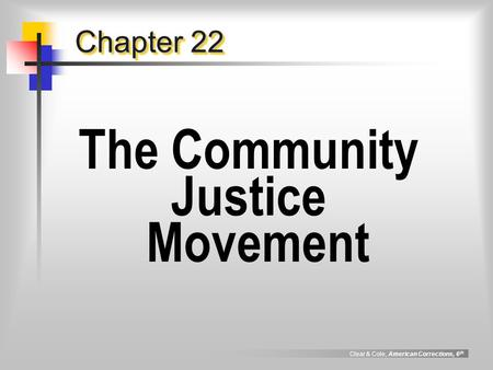 Clear & Cole, American Corrections, 6 th Chapter 22 The Community Justice Movement.