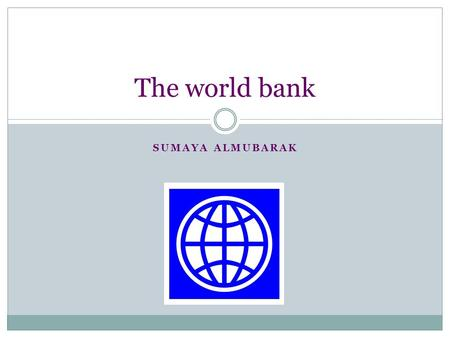 SUMAYA ALMUBARAK The world bank. What is the world bank? The world bank is an international financial institution, that helps poor and developing countries.