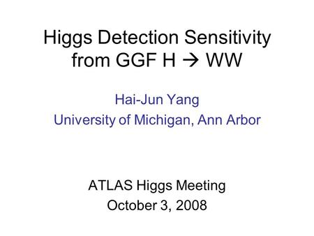 Higgs Detection Sensitivity from GGF H  WW Hai-Jun Yang University of Michigan, Ann Arbor ATLAS Higgs Meeting October 3, 2008.