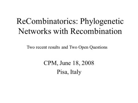 ReCombinatorics: Phylogenetic Networks with Recombination CPM, June 18, 2008 Pisa, Italy Two recent results and Two Open Questions.