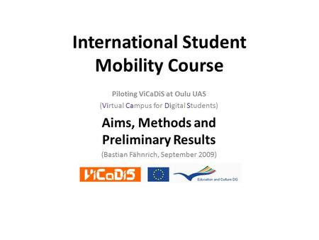 International Student Mobility Course Piloting ViCaDiS at Oulu UAS (Virtual Campus for Digital Students) Aims, Methods and Preliminary Results (Bastian.