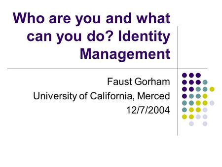 Who are you and what can you do? Identity Management Faust Gorham University of California, Merced 12/7/2004.