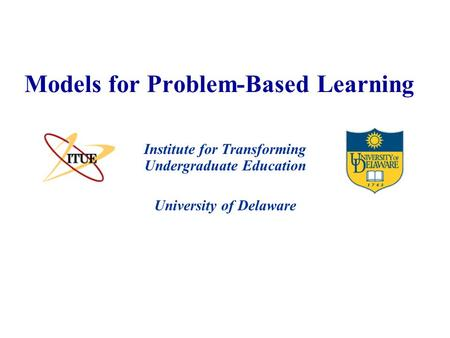 University of Delaware Models for Problem-Based Learning Institute for Transforming Undergraduate Education.