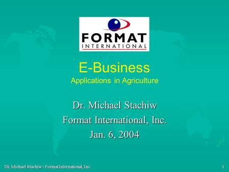 Dr. Michael Stachiw - Format International, Inc. 1 E-Business Applications in Agriculture Dr. Michael Stachiw Format International, Inc. Jan. 6, 2004.
