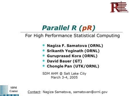 SDM Center Parallel R (pR) For High Performance Statistical Computing Nagiza F. Samatova (ORNL) Srikanth Yoginath (ORNL) Guruprasad Kora (ORNL) David Bauer.