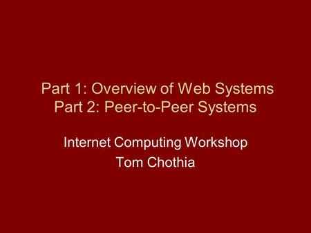 Part 1: Overview of Web Systems Part 2: Peer-to-Peer Systems Internet Computing Workshop Tom Chothia.