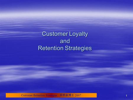 Customer Retention Strategies 吳明泉博士 2007 1 Customer Loyalty and Retention Strategies.