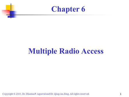 Copyright © 2003, Dr. Dharma P. Agrawal and Dr. Qing-An Zeng. All rights reserved. 1 Chapter 6 Multiple Radio Access.
