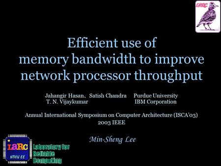 Min-Sheng Lee Efficient use of memory bandwidth to improve network processor throughput Jahangir Hasan 、 Satish ChandraPurdue University T. N. VijaykumarIBM.