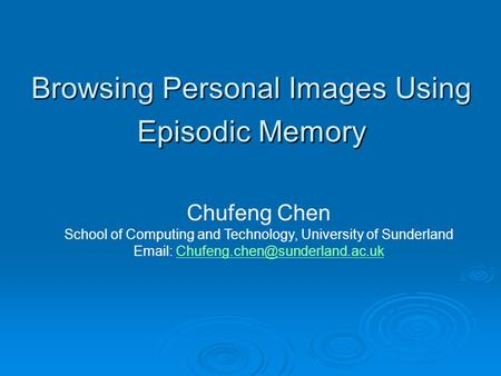 Browsing Personal Images Using Episodic Memory Chufeng Chen School of Computing and Technology, University of Sunderland