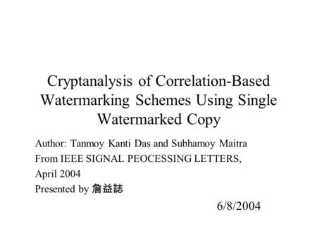 Cryptanalysis of Correlation-Based Watermarking Schemes Using Single Watermarked Copy Author: Tanmoy Kanti Das and Subhamoy Maitra From IEEE SIGNAL PEOCESSING.