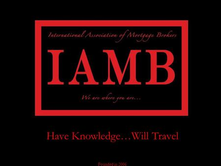 Have Knowledge…Will Travel Founded in 2006 The International Association of Mortgage Brokers specializes in training, certifying, and licensing mortgage.