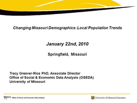 Changing Missouri Demographics: Local Population Trends January 22nd, 2010 Springfield, Missouri Tracy Greever-Rice PhD, Associate Director Office of Social.