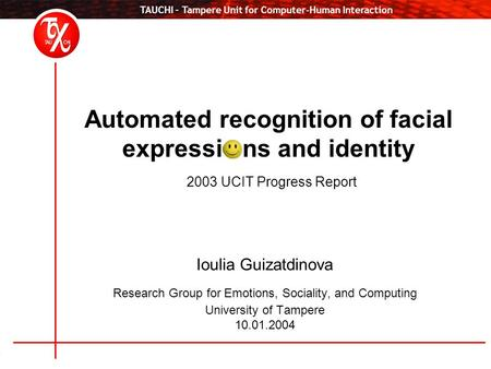 TAUCHI – Tampere Unit for Computer-Human Interaction Automated recognition of facial expressi ns and identity 2003 UCIT Progress Report Ioulia Guizatdinova.