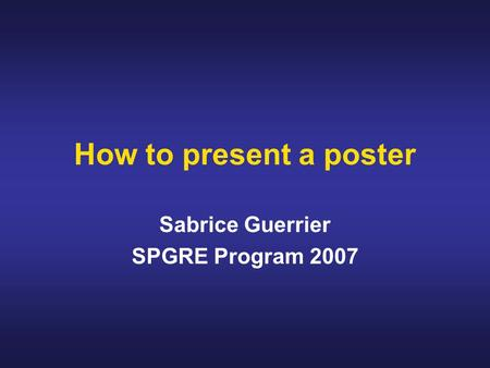 How to present a poster Sabrice Guerrier SPGRE Program 2007.