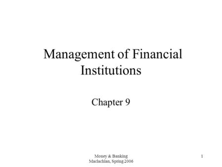 Money & Banking Maclachlan, Spring 2006 1 Management of Financial Institutions Chapter 9.