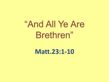 """And All Ye Are Brethren"" Matt.23:1-10. The Error Back Then Pride, Arrogance, Superiority, Be Above Others, Dominion, More Righteous, Better Than, Ego."