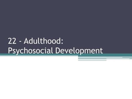 22 - Adulthood: Psychosocial Development
