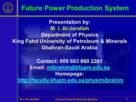 M. I. Al-Jarallah Future Power Production System 1 Presentation by: M. I. Al-Jarallah Department of Physics King Fahd University of Petroleum & Minerals.