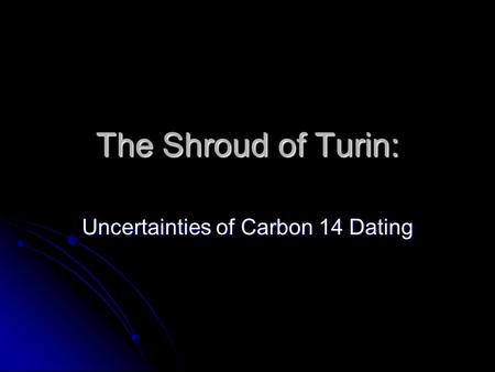 The Shroud of Turin: Uncertainties of Carbon 14 Dating.