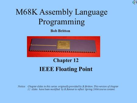 M68K Assembly Language Programming Bob Britton Chapter 12 IEEE Floating Point Notice: Chapter slides in this series originally provided by B.Britton. This.
