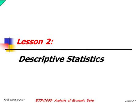 Ka-fu Wong © 2004 ECON1003: Analysis of Economic Data Lesson2-1 Lesson 2: Descriptive Statistics.