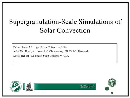 Supergranulation-Scale Simulations of Solar Convection Robert Stein, Michigan State University, USA Aake Nordlund, Astronomical Observatory, NBIfAFG, Denmark.