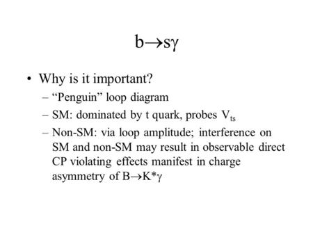 "Bsbs Why is it important? –""Penguin"" loop diagram –SM: dominated by t quark, probes V ts –Non-SM: via loop amplitude; interference on SM and non-SM."