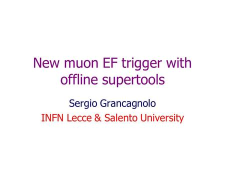 New muon EF trigger with offline supertools Sergio Grancagnolo INFN Lecce & Salento University.