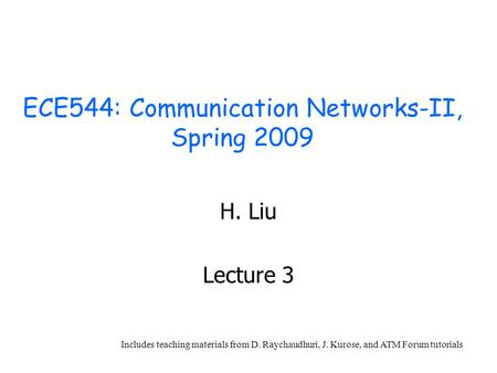 ECE544: Communication Networks-II, Spring 2009 H. Liu Lecture <strong>3</strong> Includes teaching materials from D. Raychaudhuri, J. Kurose, and ATM Forum tutorials.