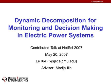 Dynamic Decomposition for Monitoring and Decision Making in Electric Power Systems Contributed Talk at NetSci 2007 May 20, 2007 Le Xie