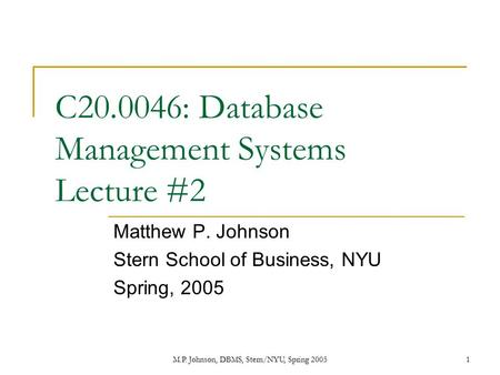M.P. Johnson, DBMS, Stern/NYU, Spring 20051 C20.0046: Database Management Systems Lecture #2 Matthew P. Johnson Stern School of Business, NYU Spring, 2005.