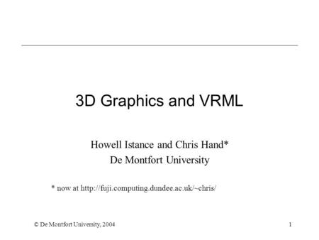 © De Montfort University, 20041 3D Graphics and VRML Howell Istance and Chris Hand* De Montfort University * now at