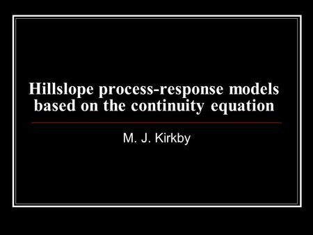 Hillslope process-response models based on the continuity equation M. J. Kirkby.