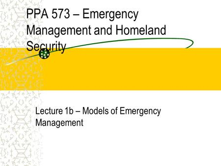 PPA 573 – Emergency Management and Homeland Security Lecture 1b – Models of Emergency Management.