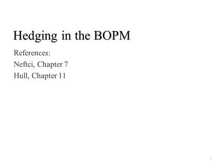 Hedging in the BOPM References: Neftci, Chapter 7 Hull, Chapter 11 1.