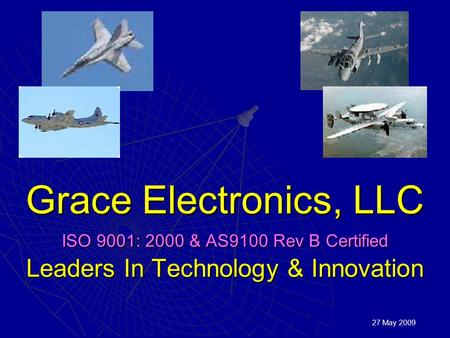 Grace Electronics, LLC ISO 9001: 2000 & AS9100 Rev B Certified Leaders In Technology & Innovation 27 May 2009.