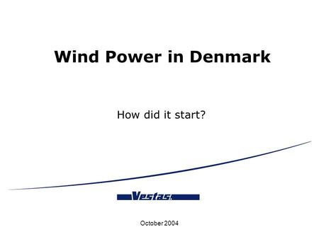 October 2004 Wind Power in Denmark How did it start?